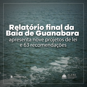 RELATÓRIO FINAL DA COMISSÃO DA BAÍA DE GUANABARA APRESENTA NOVE PROJETOS DE LEI E 63 RECOMENDAÇÕES